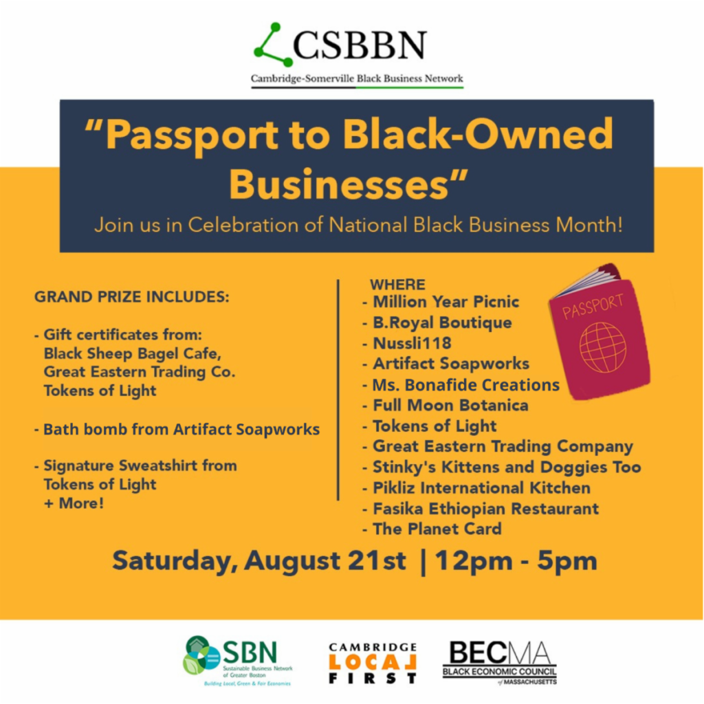 """CSBNN Cambridge-Somerville Black Business Network """"Passport to Black-Owned Businesses"""" Join us in Celebration of National Black Business Month! GRAND PRIZE INCLUDES:  - Gift certificates from: Black Sheep Bagel Cafe, Great Eastern Trading Co., Tokens of Light  - Bath bomb from Artifact Soapworks  - Signature Sweatshirt from Tokens of Light + More!  WHERE  - Million Year Picnic  - B. Royal Boutique  - Nussli118  - Artifact Soapworks  - Ms. Bonafide Creations  - Full Moon Botanica  - Tokens of Light  - Great Eastern Trading Company  - Stinky's Kittens and Doggies Too  - Pikliz International Kitchen  - Fasika Ethiopian Restaurant  - The Planet Card  Saturday, August 21st 12-5pm Includes an image of a passport and the logos for the Cambridge-Somerville Black Business Network (CSBBN), the Sustainable Business Network of MA (SBN), and Cambridge Local First (CLF)."""